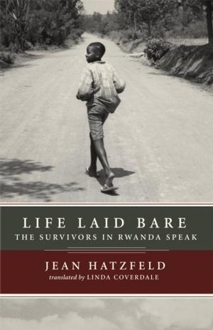 Life Laid Bare: The Survivors of Rwanda Speak by Jean Hatzfeld